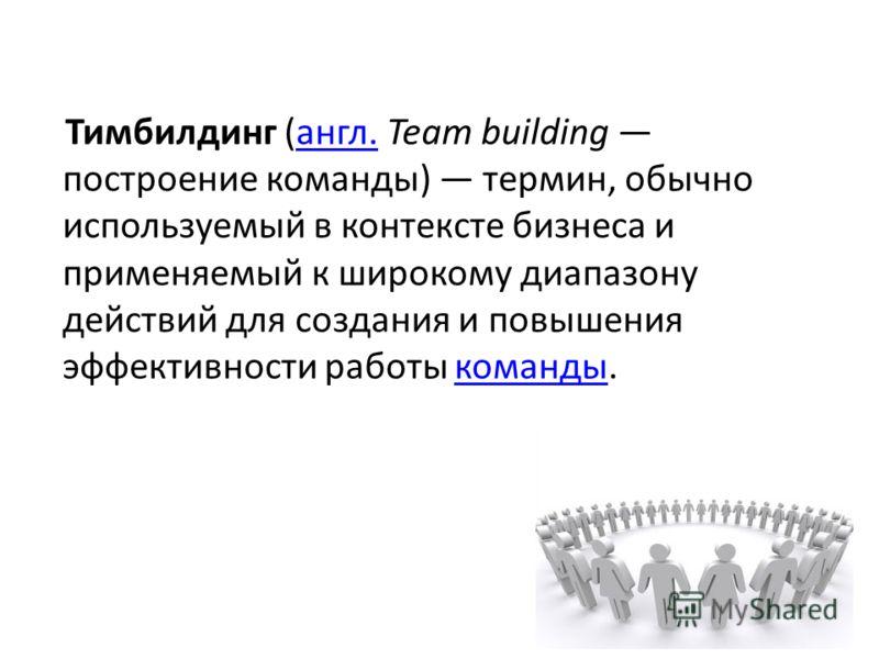 Тимбилдинг (англ. Team building построение команды) термин, обычно используемый в контексте бизнеса и применяемый к широкому диапазону действий для создания и повышения эффективности работы команды.англ.команды