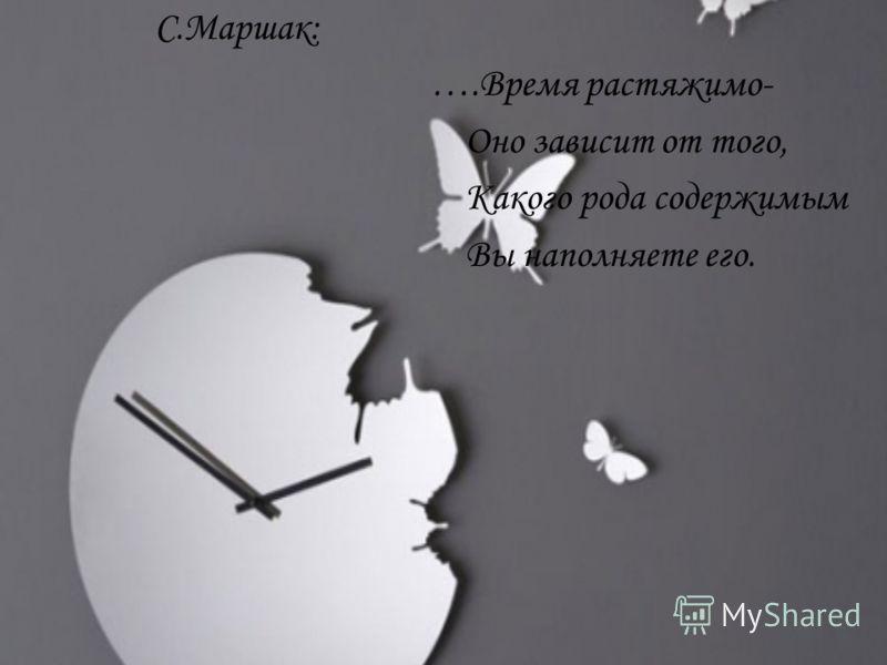 С.Маршак: ….Время растяжимо- Оно зависит от того, Какого рода содержимым Вы наполняете его.