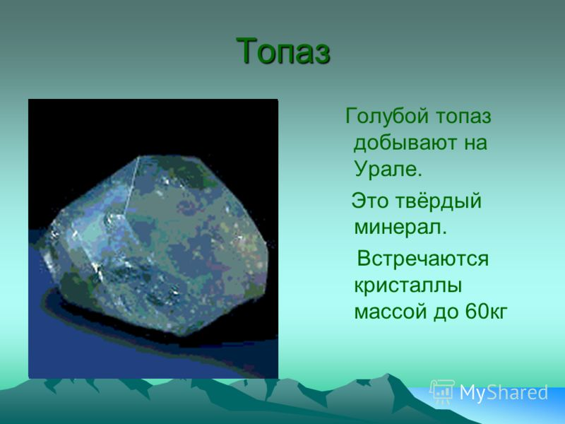 Топаз Голубой топаз добывают на Урале. Это твёрдый минерал. Встречаются кристаллы массой до 60кг