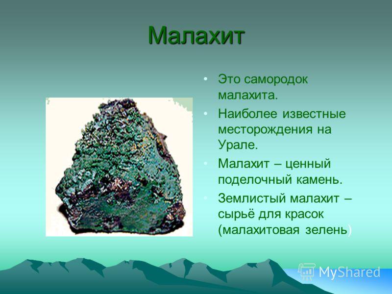 Малахит Это самородок малахита. Наиболее известные месторождения на Урале. Малахит – ценный поделочный камень. Землистый малахит – сырьё для красок (малахитовая зелень)