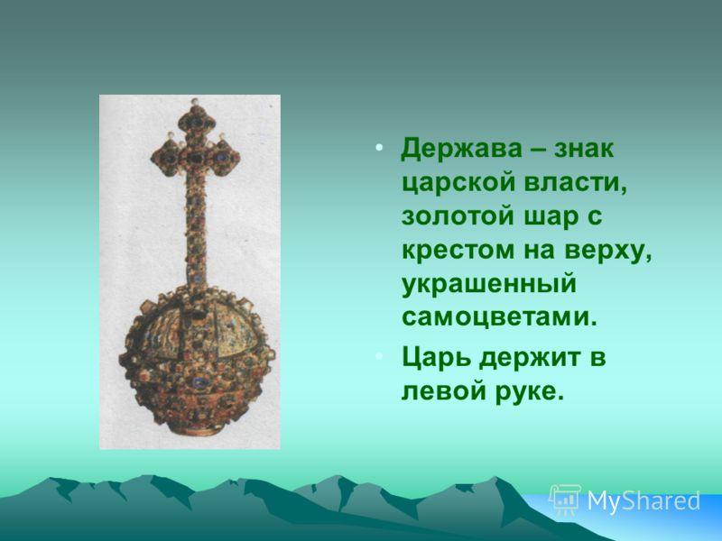 Держава – знак царской власти, золотой шар с крестом на верху, украшенный самоцветами. Царь держит в левой руке.