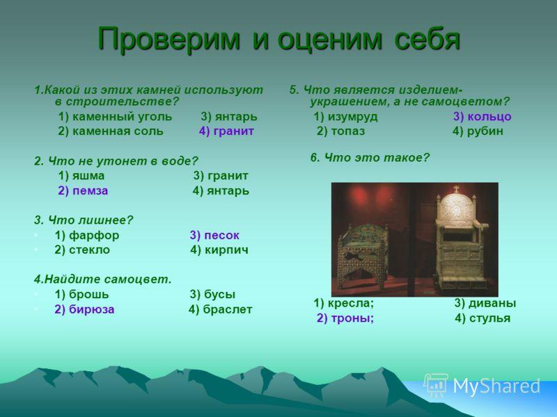 Проверим и оценим себя 1.Какой из этих камней используют в строительстве? 1) каменный уголь 3) янтарь 2) каменная соль 4) гранит 2. Что не утонет в воде? 1) яшма 3) гранит 2) пемза 4) янтарь 3. Что лишнее? 1) фарфор 3) песок 2) стекло 4) кирпич 4.Най