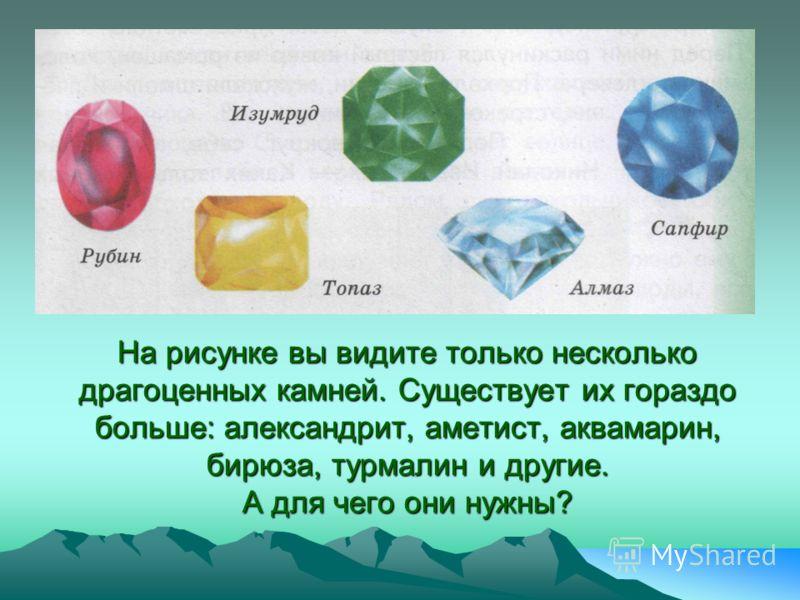 На рисунке вы видите только несколько драгоценных камней. Существует их гораздо больше: александрит, аметист, аквамарин, бирюза, турмалин и другие. А для чего они нужны?