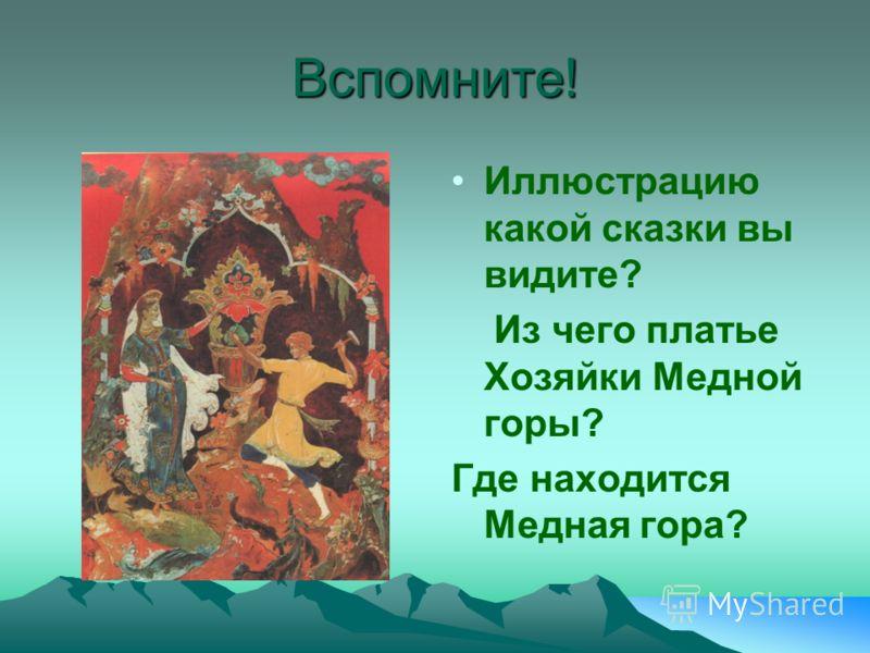 Вспомните! Иллюстрацию какой сказки вы видите? Из чего платье Хозяйки Медной горы? Где находится Медная гора?