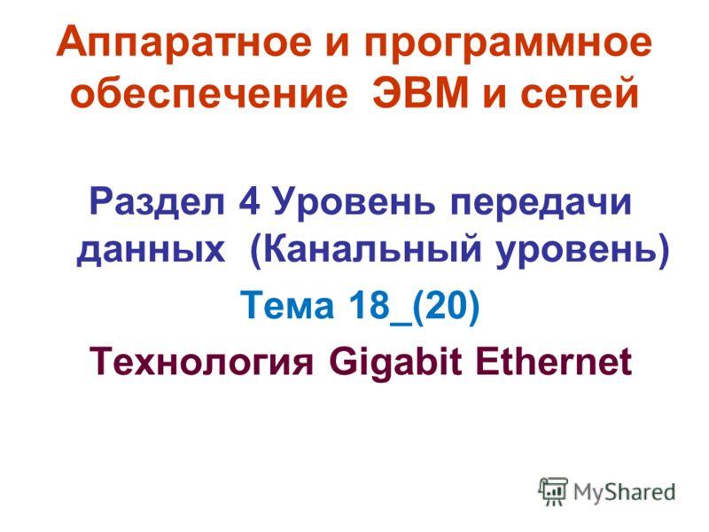 Аппаратное и программное обеспечение ЭВМ и сетей Раздел 4 Уровень передачи данных (Канальный уровень) Тема 18_(20) Технология Gigabit Ethernet