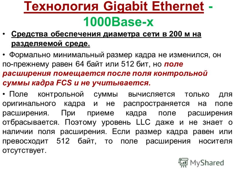 Технология Gigabit Ethernet - 1000Base-x Средства обеспечения диаметра сети в 200 м на разделяемой среде. Формально минимальный размер кадра не изменился, он по-прежнему равен 64 байт или 512 бит, но поле расширения помещается после поля контрольной