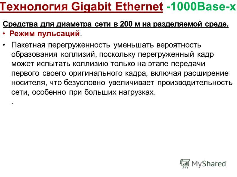 Технология Gigabit Ethernet -1000Base-x Средства для диаметра сети в 200 м на разделяемой среде. Режим пульсаций. Пакетная перегруженность уменьшать вероятность образования коллизий, поскольку перегруженный кадр может испытать коллизию только на этап