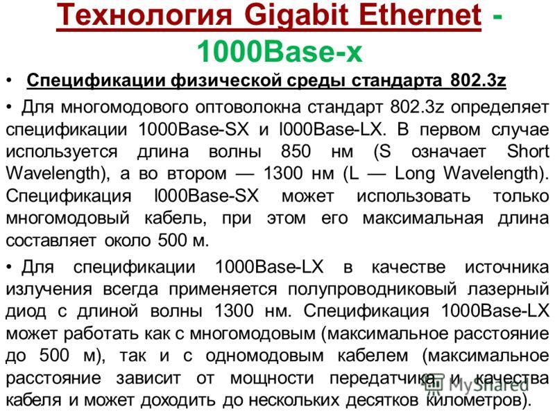 Технология Gigabit Ethernet - 1000Base-x Спецификации физической среды стандарта 802.3z Для многомодового оптоволокна стандарт 802.3z определяет спецификации 1000Base-SX и l000Base-LX. В первом случае используется длина волны 850 нм (S означает Short
