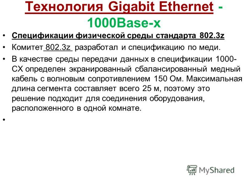 Технология Gigabit Ethernet - 1000Base-x Спецификации физической среды стандарта 802.3z Комитет 802.3z разработал и спецификацию по меди. В качестве среды передачи данных в спецификации 1000- СХ определен экранированный сбалансированный медный кабель