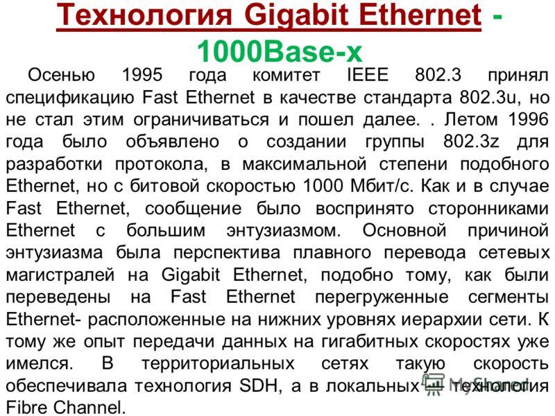 Технология Gigabit Ethernet - 1000Base-x Осенью 1995 года комитет IEEE 802.3 принял спецификацию Fast Ethernet в качестве стандарта 802.3u, но не стал этим ограничиваться и пошел далее.. Летом 1996 года было объявлено о создании группы 802.3z для раз