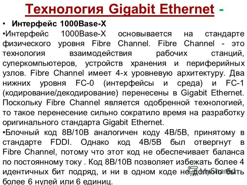 Технология Gigabit Ethernet - Интерфейс 1000Base-X Интерфейс 1000Base-X основывается на стандарте физического уровня Fibre Channel. Fibre Channel - это технология взаимодействия рабочих станций, суперкомпьютеров, устройств хранения и периферийных узл