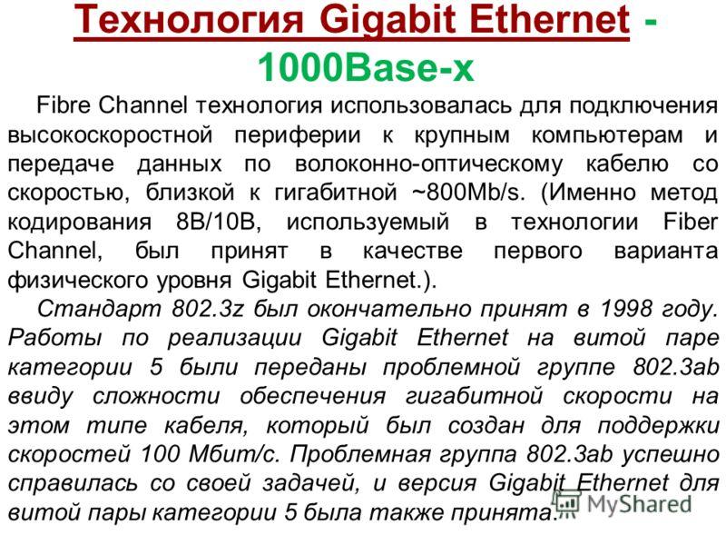 Технология Gigabit Ethernet - 1000Base-x Fibre Channel технология использовалась для подключения высокоскоростной периферии к крупным компьютерам и передаче данных по волоконно-оптическому кабелю со скоростью, близкой к гигабитной ~800Mb/s. (Именно м