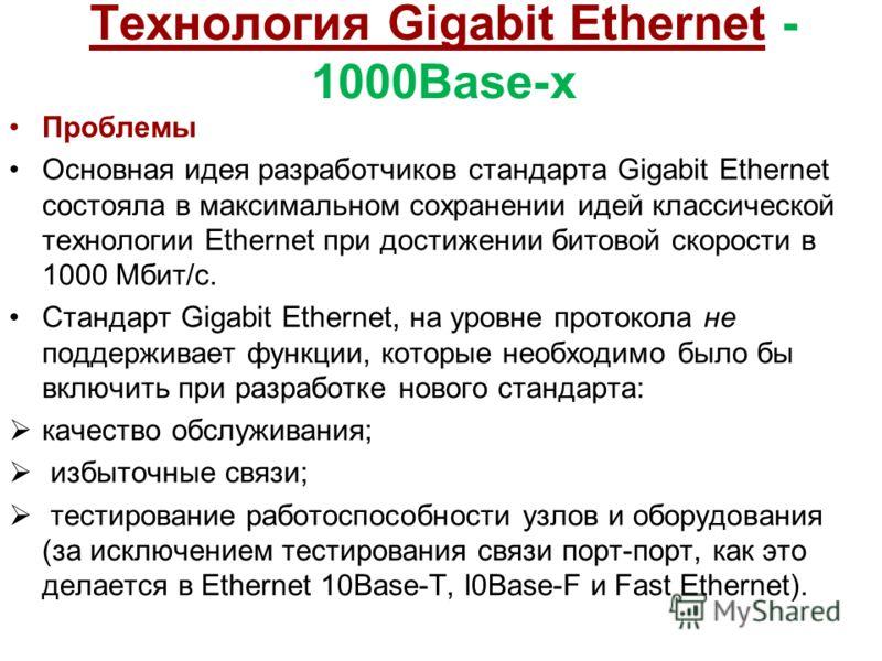 Технология Gigabit Ethernet - 1000Base-x Проблемы Основная идея разработчиков стандарта Gigabit Ethernet состояла в максимальном сохранении идей классической технологии Ethernet при достижении битовой скорости в 1000 Мбит/с. Стандарт Gigabit Ethernet