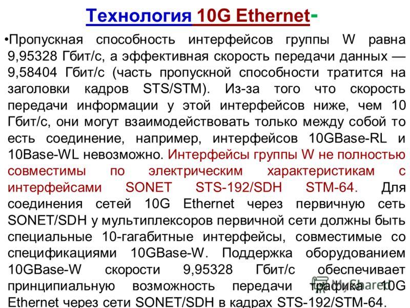 Технология 10G Ethernet - Пропускная способность интерфейсов группы W равна 9,95328 Гбит/с, а эффективная скорость передачи данных 9,58404 Гбит/с (часть пропускной способности тратится на заголовки кадров STS/STM). Из-за того что скорость передачи ин