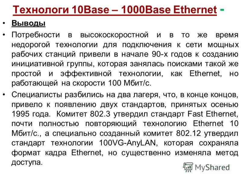 Технологи 10Base – 1000Base Ethernet - Выводы Потребности в высокоскоростной и в то же время недорогой технологии для подключения к сети мощных рабочих станций привели в начале 90-х годов к созданию инициативной группы, которая занялась поисками тако