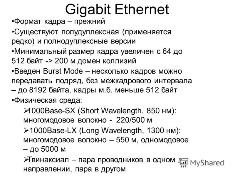 Gigabit Ethernet Формат кадра – прежний Существуют полудуплексная (применяется редко) и полнодуплексные версии Минимальный размер кадра увеличен с 64 до 512 байт -> 200 м домен коллизий Введен Burst Mode – несколько кадров можно передавать подряд, бе