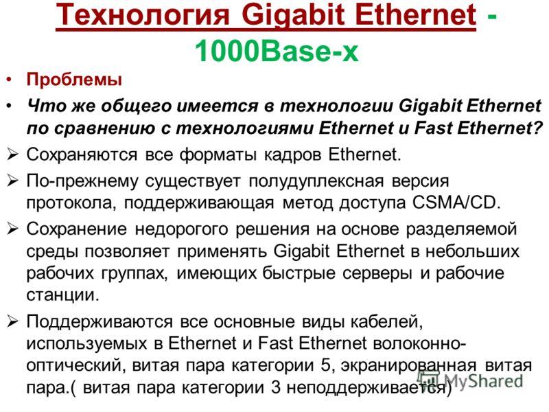 Технология Gigabit Ethernet - 1000Base-x Проблемы Что же общего имеется в технологии Gigabit Ethernet по сравнению с технологиями Ethernet и Fast Ethernet? Сохраняются все форматы кадров Ethernet. По-прежнему существует полудуплексная версия протокол