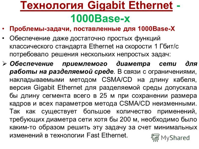 Технология Gigabit Ethernet - 1000Base-x Проблемы-задачи, поставленные для 1000Base-X Обеспечение даже достаточно простых функций классического стандарта Ethernet на скорости 1 Гбит/с потребовало решения нескольких непростых задач: Обеспечение приемл