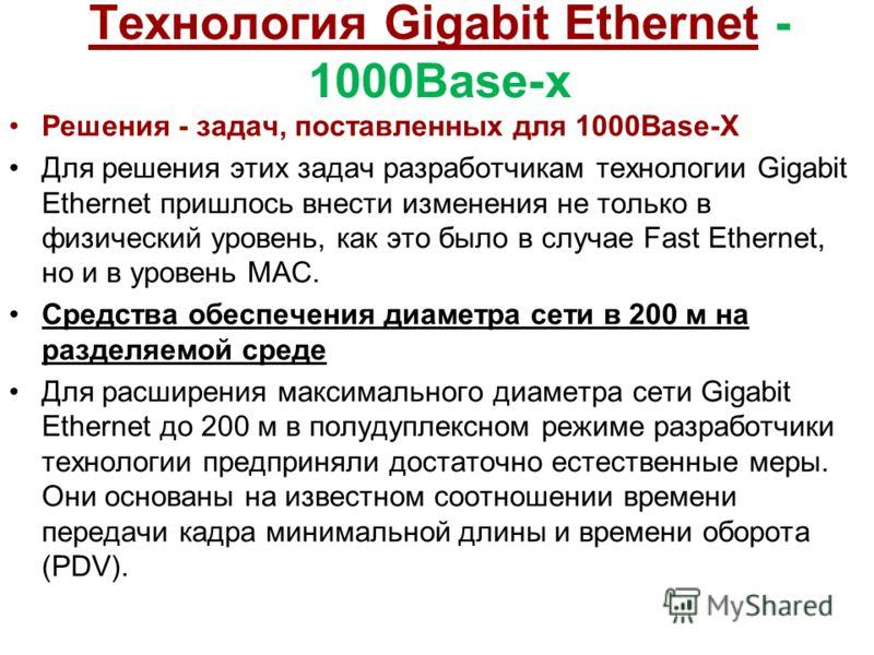 Технология Gigabit Ethernet - 1000Base-x Решения - задач, поставленных для 1000Base-X Для решения этих задач разработчикам технологии Gigabit Ethernet пришлось внести изменения не только в физический уровень, как это было в случае Fast Ethernet, но и