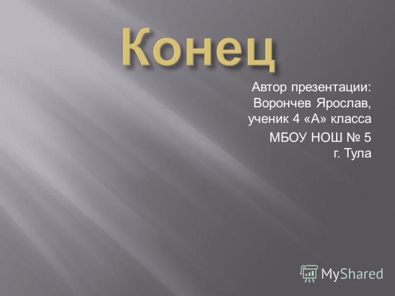 Автор презентации: Ворончев Ярослав, ученик 4 «А» класса МБОУ НОШ 5 г. Тула