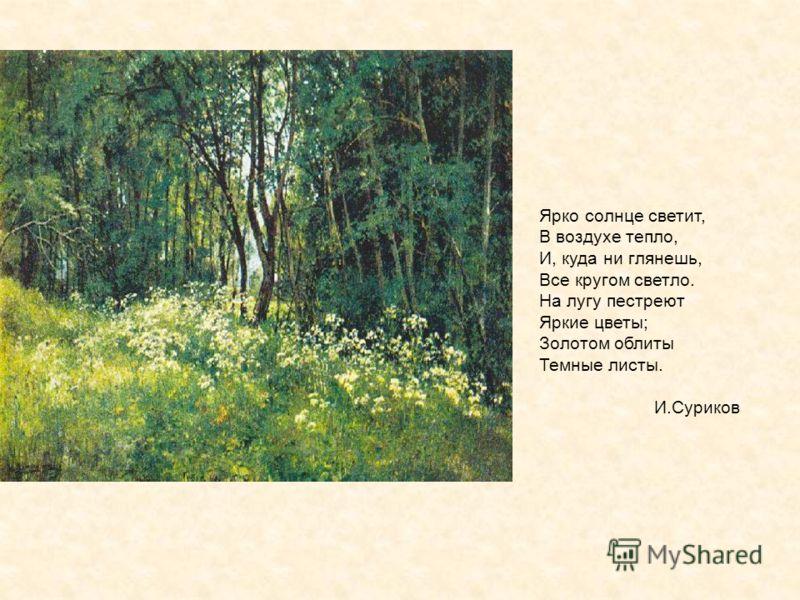Ярко солнце светит, В воздухе тепло, И, куда ни глянешь, Все кругом светло. На лугу пестреют Яркие цветы; Золотом облиты Темные листы. И.Суриков