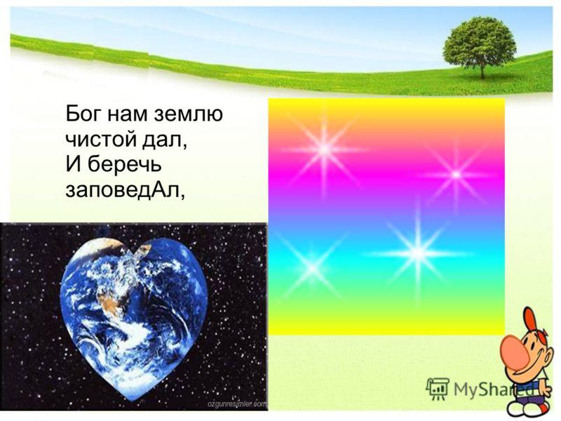 Бог нам землю чистой дал, И беречь заповедАл,