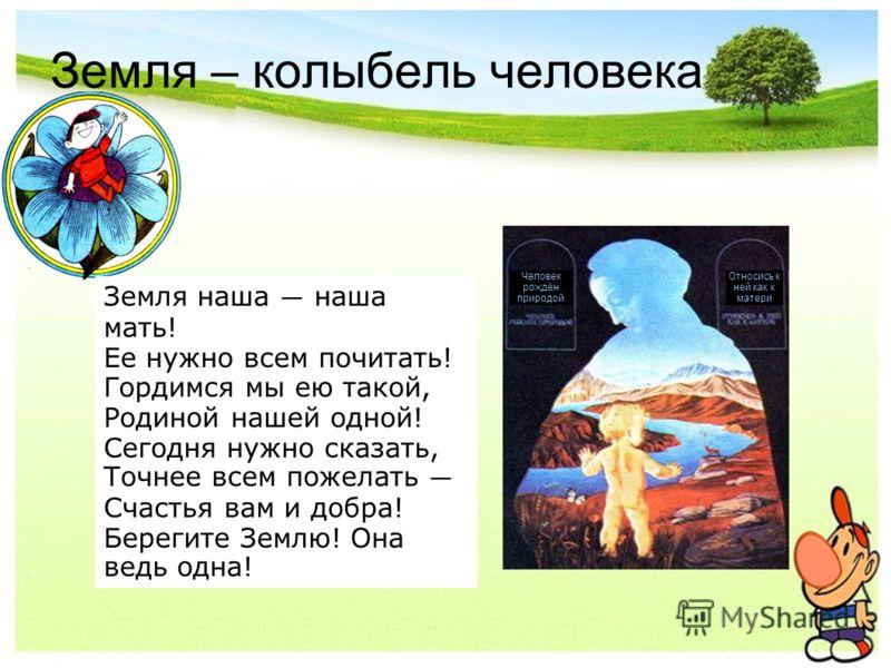 Земля – колыбель человека Человек рождён природой Относись к ней как к матери ! Земля наша наша мать! Ее нужно всем почитать! Гордимся мы ею такой, Родиной нашей одной! Сегодня нужно сказать, Точнее всем пожелать Счастья вам и добра! Берегите Землю!