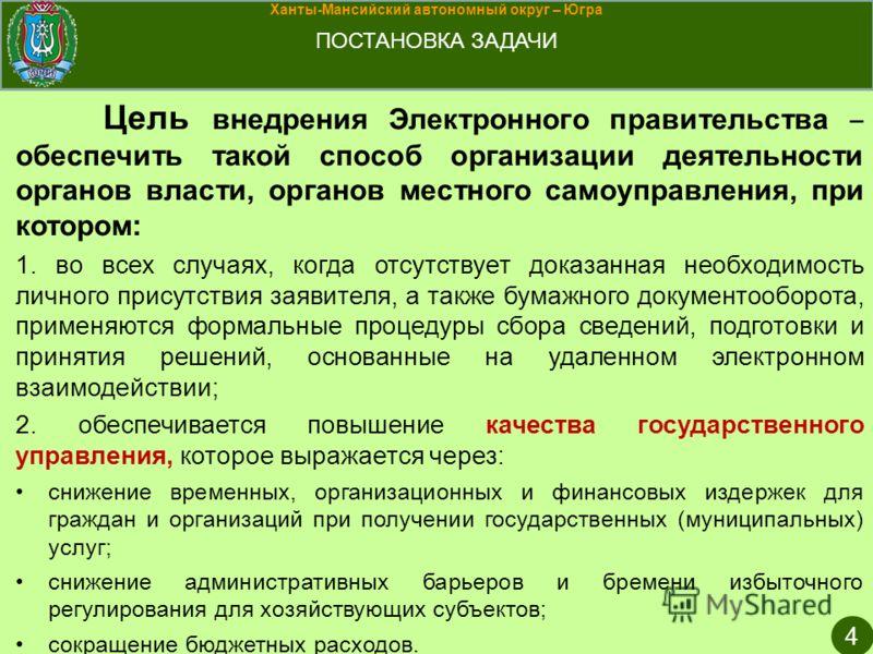 Ханты-Мансийский автономный округ – Югра ПОСТАНОВКА ЗАДАЧИ 4 Цель внедрения Электронного правительства обеспечить такой способ организации деятельности органов власти, органов местного самоуправления, при котором: 1. во всех случаях, когда отсутствуе