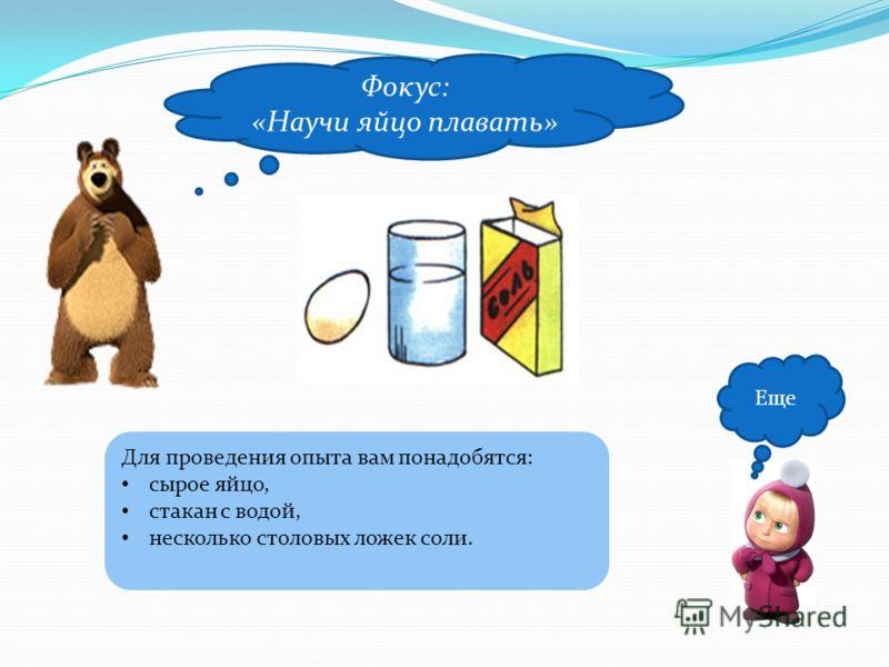 Еще Фокус: «Научи яйцо плавать» Для проведения опыта вам понадобятся: сырое яйцо, стакан с водой, несколько столовых ложек соли.