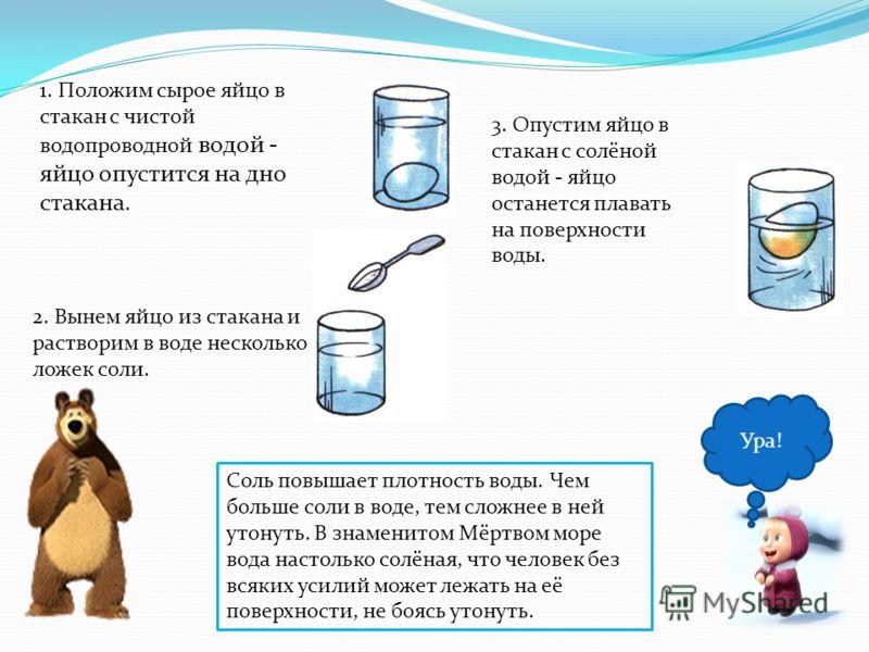 Ура! 1. Положим сырое яйцо в стакан с чистой водопроводной водой - яйцо опустится на дно стакана. 2. Вынем яйцо из стакана и растворим в воде несколько ложек соли. 3. Опустим яйцо в стакан с солёной водой - яйцо останется плавать на поверхности воды.