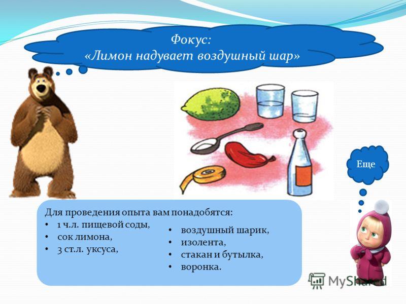 Еще Фокус: «Лимон надувает воздушный шар» Для проведения опыта вам понадобятся: 1 ч.л. пищевой соды, сок лимона, 3 ст.л. уксуса, воздушный шарик, изолента, стакан и бутылка, воронка.