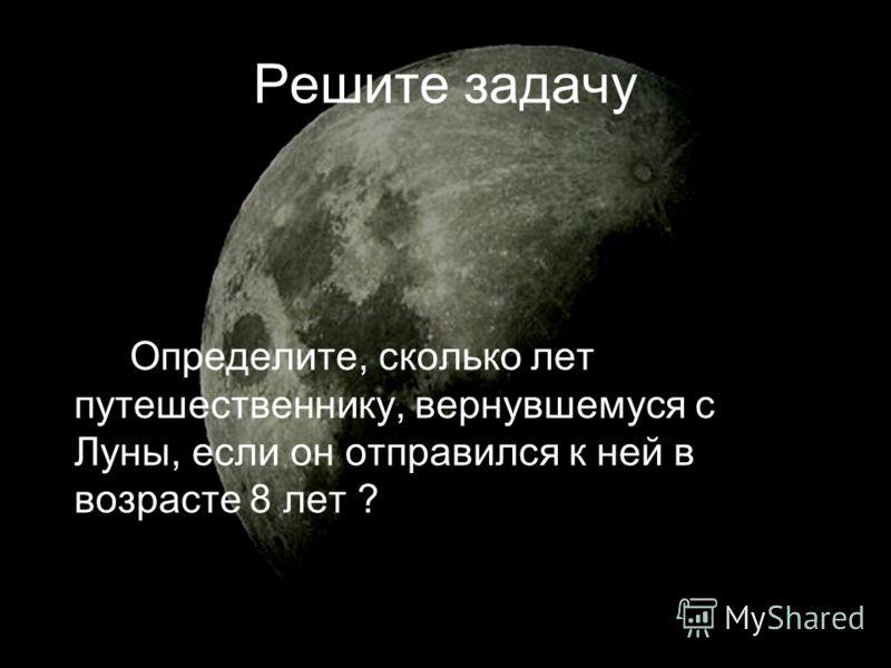 Решите задачу Определите, сколько лет путешественнику, вернувшемуся с Луны, если он отправился к ней в возрасте 8 лет ?