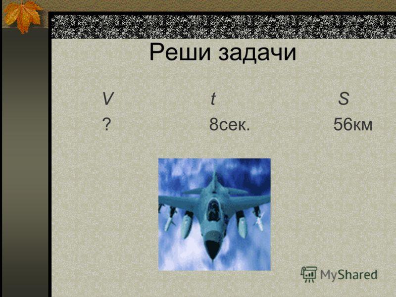 Реши задачи V t S ? 8сек. 56км