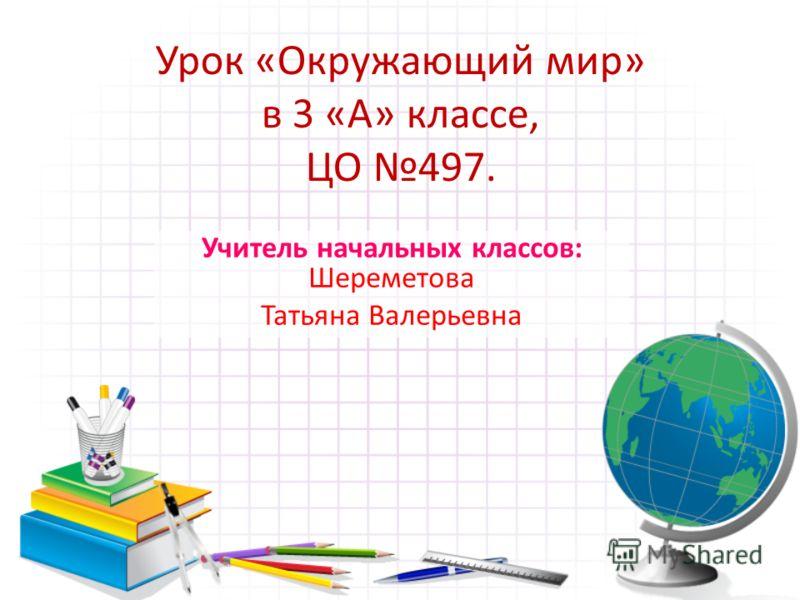 Учитель начальных классов: Шереметова Татьяна Валерьевна Урок «Окружающий мир» в 3 «А» классе, ЦО 497.