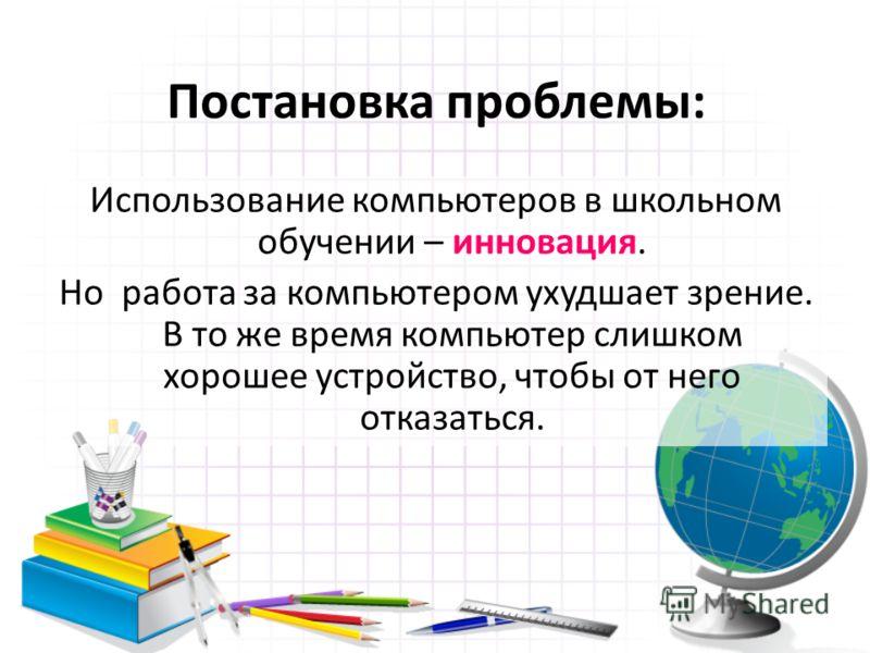 Постановка проблемы: Использование компьютеров в школьном обучении – инновация. Но работа за компьютером ухудшает зрение. В то же время компьютер слишком хорошее устройство, чтобы от него отказаться.