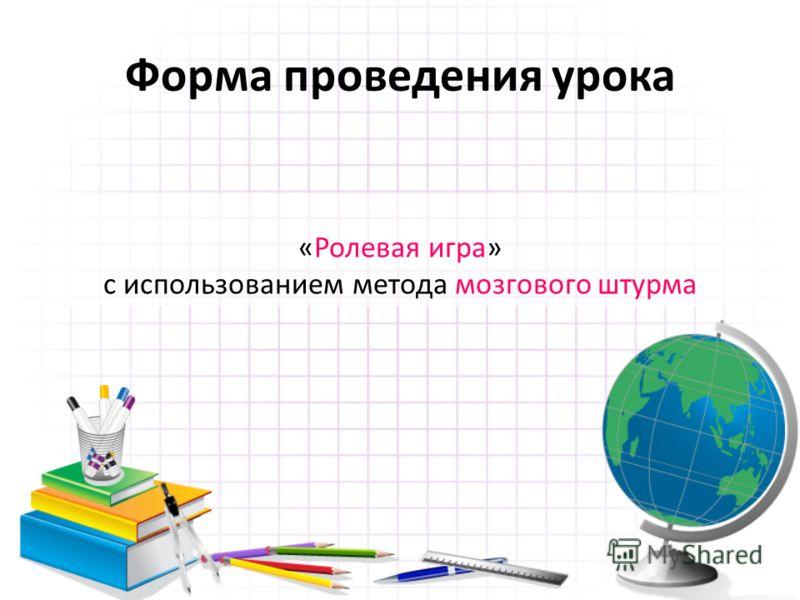 Форма проведения урока «Ролевая игра» с использованием метода мозгового штурма
