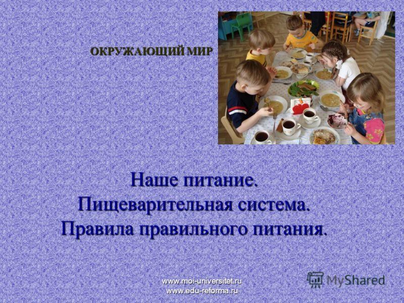 www.moi-universitet.ru www.edu-reforma.ru ОКРУЖАЮЩИЙ МИР Наше питание. Пищеварительная система. Правила правильного питания.