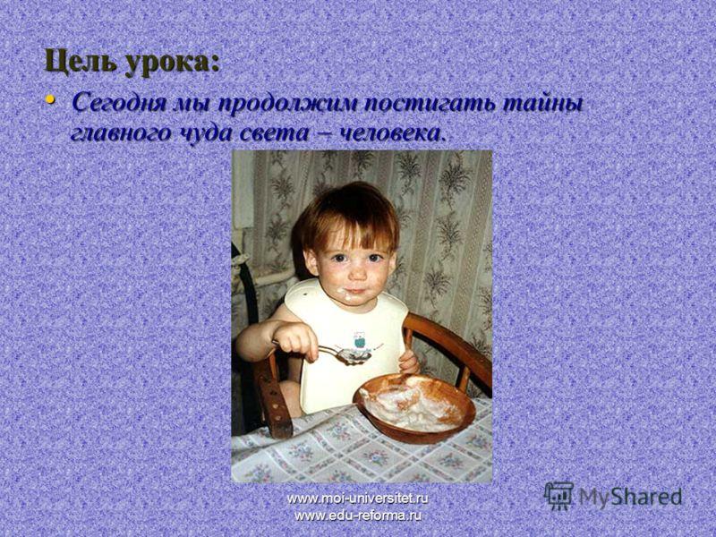 www.moi-universitet.ru www.edu-reforma.ru Цель урока: Сегодня мы продолжим постигать тайны главного чуда света – человека. Сегодня мы продолжим постигать тайны главного чуда света – человека.