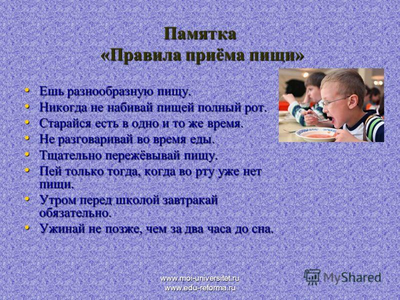 www.moi-universitet.ru www.edu-reforma.ru Памятка «Правила приёма пищи» Ешь разнообразную пищу. Ешь разнообразную пищу. Никогда не набивай пищей полный рот. Никогда не набивай пищей полный рот. Старайся есть в одно и то же время. Старайся есть в одно