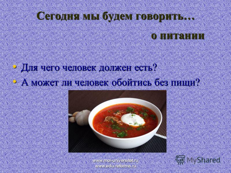 www.moi-universitet.ru www.edu-reforma.ru Сегодня мы будем говорить… о питании Для чего человек должен есть? Для чего человек должен есть? А может ли человек обойтись без пищи? А может ли человек обойтись без пищи?