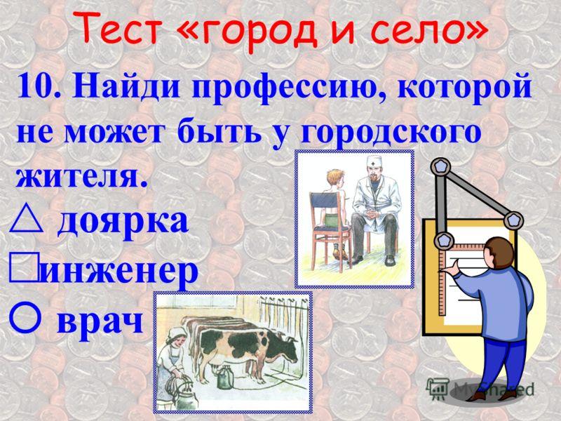 Тест «город и село» 10. Найди профессию, которой не может быть у городского жителя. д оярка инженер врач