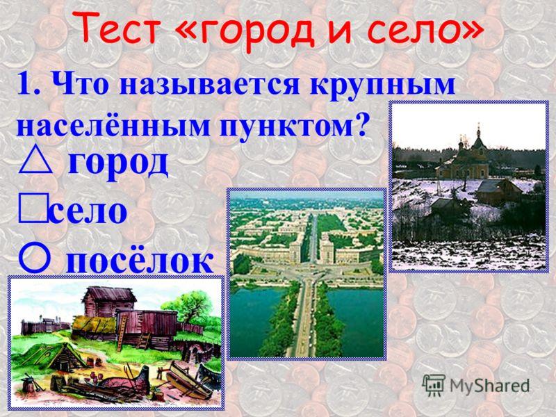 Тест «город и село» 1. Что называется крупным населённым пунктом? г ород село посёлок