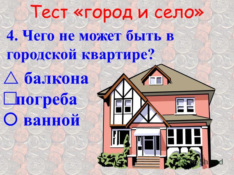 Тест «город и село» 4. Чего не может быть в городской квартире? б алкона погреба ванной