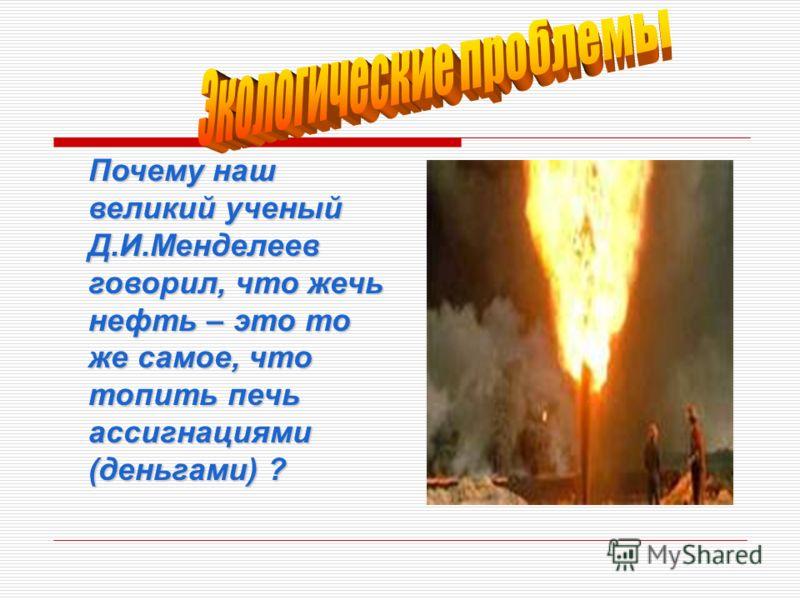 Почему наш великий ученый Д.И.Менделеев говорил, что жечь нефть – это то же самое, что топить печь ассигнациями (деньгами) ?