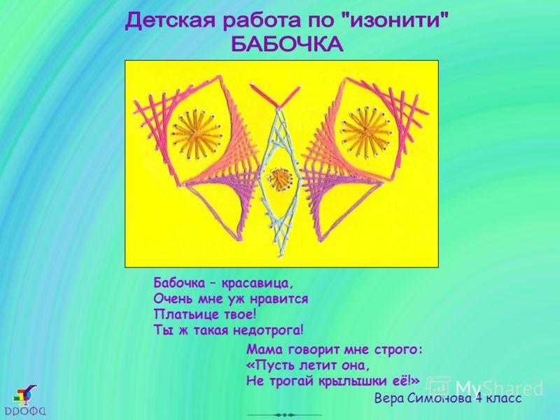 Мама говорит мне строго: «Пусть летит она, Не трогай крылышки её!» Вера Симонова 4 класс Бабочка – красавица, Очень мне уж нравится Платьице твое! Ты ж такая недотрога!