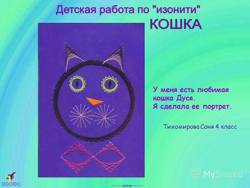 У меня есть любимая кошка Дуся. Я сделала ее портрет. Тихомирова Соня 4 класс