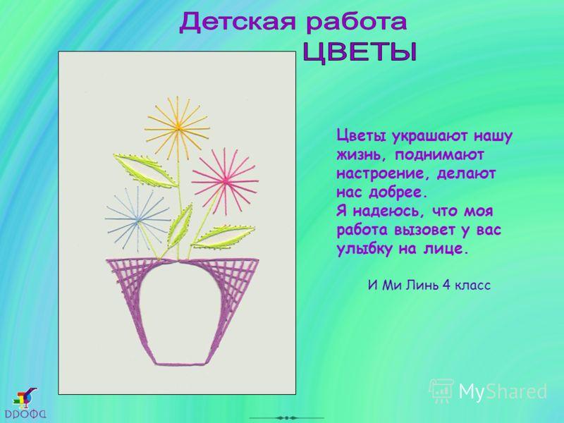 Цветы украшают нашу жизнь, поднимают настроение, делают нас добрее. Я надеюсь, что моя работа вызовет у вас улыбку на лице. И Ми Линь 4 класс