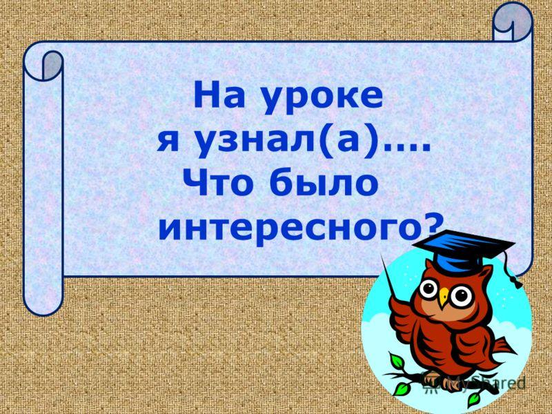 На уроке я узнал(а)…. Что было интересного?