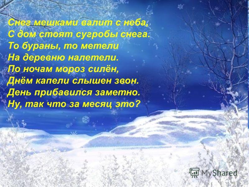 Снег мешками валит с неба, С дом стоят сугробы снега. То бураны, то метели На деревню налетели. По ночам мороз силён, Днём капели слышен звон. День прибавился заметно. Ну, так что за месяц это?