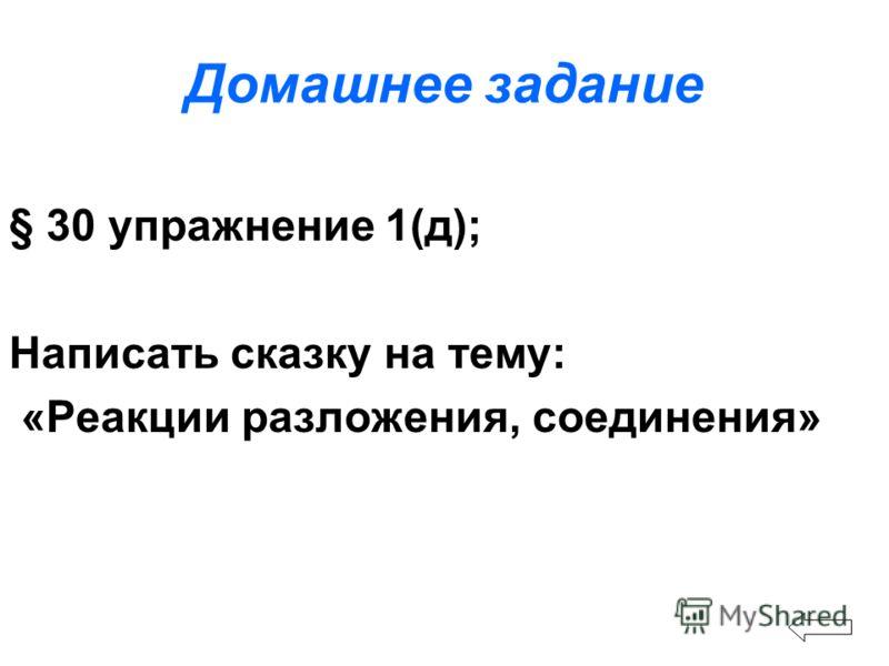 Домашнее задание § 30 упражнение 1(д); Написать сказку на тему: «Реакции разложения, соединения»